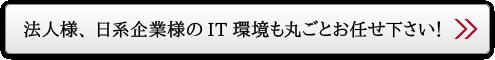 法人様、日系企業様のIT環境も丸ごとお任せ下さい!